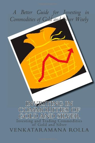 Investing in Commodities of Gold and Silver: Investing and Trading Commodities of Gold and Silver (Volume 1)