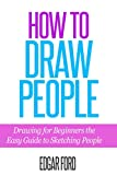 How to Draw People: Drawing For Beginners: The Easy Guide to Sketching People (Drawing for beginners How to draw Book 1)