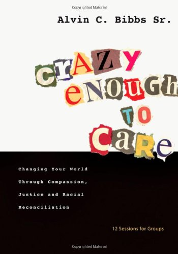 Crazy Enough to Care: Changing Your World Through Compassion, Justice and Racial Reconciliation