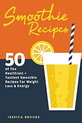 Smoothie Recipes: 50 Of The Healthiest And Tastiest Smoothie Recipes For Weight Loss And Energy (Volume 1)