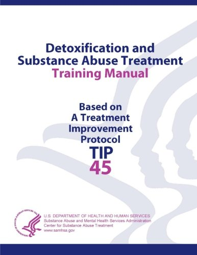 Detoxification And Substance Abuse Treatment Training Manual - Based On A Treatment Improvement Protocol (Tip 45)