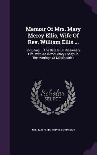 Memoir Of Mrs. Mary Mercy Ellis, Wife Of Rev. William Ellis ...: Including ... The Details Of Missionary Life. With An Introductory Essay On The Marriage Of Missionaries