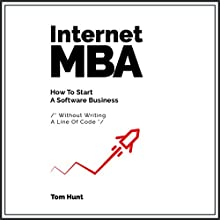 Internet MBA: How to Start a Software Business - Without Writing a Line of Code Audiobook by Tom Hunt Narrated by Tom Hunt