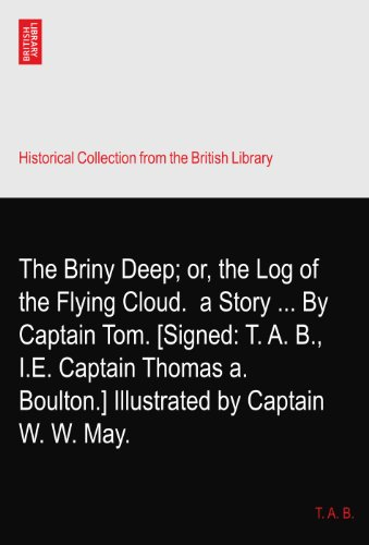 The Briny Deep; or, the Log of the Flying Cloud.? a Story ... By Captain Tom. [Signed: T. A. B., I.E. Captain Thomas a. Boulton.] Illustrated by Captain W. W. May. PDF