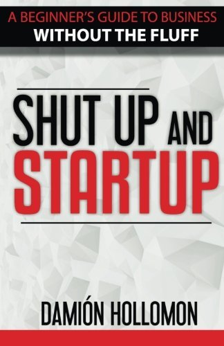 Shut Up and Startup: A beginners guide to business without the fluff.