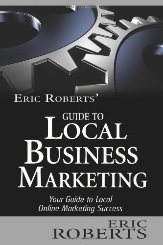 Eric Roberts' Guide To Local Business Marketing: Your Guide To Local Online Marketing Success