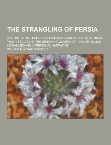 The Strangling of Persia; A Story of the European Diplomacy and Oriental Intrigue That Resulted in the Denationalization of Twelve Million Mohammedans