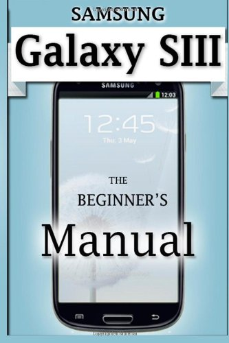 Samsung Galaxy S3 Manual: The Beginner's User's Guide to the Galaxy S3
