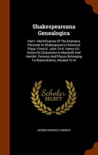 Shakespeareana Genealogica: Part I. Identification Of The Dramatis Personæ In Shakespeare's Historical Plays: From K. John To K. Henry Viii. Notes On ... Belonging To Warwickshire, Alluded To In