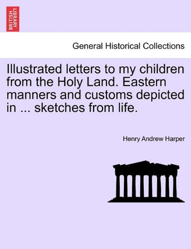 Illustrated letters to my children from the Holy Land. Eastern manners and customs depicted in ... sketches from life.