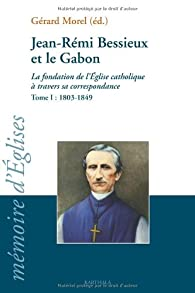 Jean-Rémi Bessieux et le Gabon (1803-1876) : La fondation de l\'Eglise catholique à travers sa correspondance, tome I : 1803-1849 par Gérard Morel