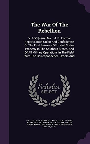 The War Of The Rebellion: V. 1-53 [serial No. 1-111] Formal Reports, Both Union And Confederate, Of The First Seizures Of United States Property In ... Field, With The Correspondence, Orders And
