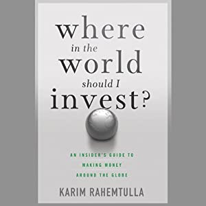 Where in the World Should I Invest: An Insider's Guide to Making Money Around the Globe | [K. Rahemtulla]