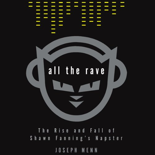 Joseph Menn - All the Rave - The Rise and Fall of Shawn Fanning's Napster