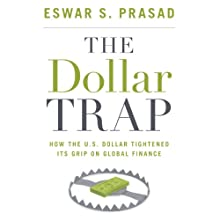 The Dollar Trap: How the U.S. Dollar Tightened Its Grip on Global Finance (       UNABRIDGED) by Eswar S. Prasad Narrated by Dennis Holland