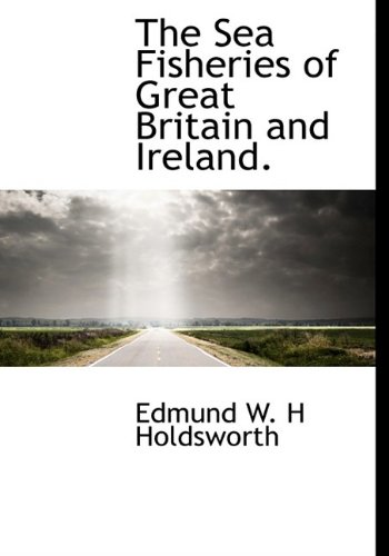The Sea Fisheries of Great Britain and Ireland.