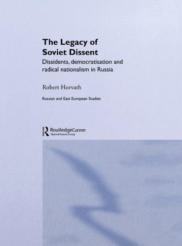 Robert Horvath - The Legacy of Soviet Dissent: Dissidents, Democratisation and Radical Nationalism in Russia (BASEES/Routledge Series on Russian and East European Studies)