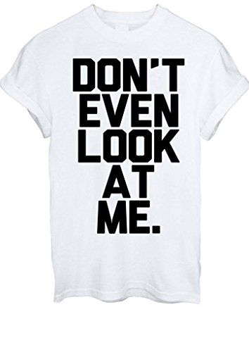 Don'T Even Look At Me Tumblr Instagram Funny Men Women Unisex T-Shirt Top -X-Large