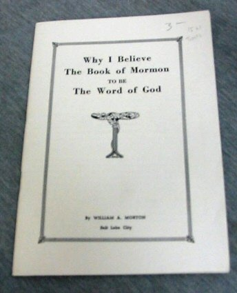WHY I BELIEVE THE BOOK OF MORMON TO BE THE WORD OF GOD, WILLIAM A. MORTON
