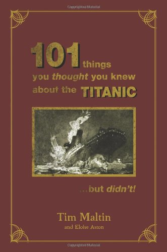 101 Things You Thought You Knew About the Sinking of the Titanic Which Aren't True!