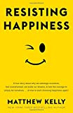 Resisting Happiness: A True Story about Why We Sabotage Ourselves, Feel Overwhelmed, Set Aside Our Dreams, and Lack the Courage