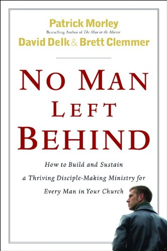 No Man Left Behind: How to Build and Sustain a Thriving, Disciple-Making Ministry for Every Man in Your Church