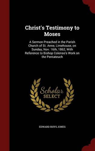 Christ's Testimony to Moses: A Sermon Preached in the Parish Church of St. Anne, Limehouse, on Sunday, Nov. 16th, 1862, With Reference to Bishop Colenso's Work on the Pentateuch