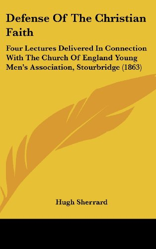 Defense Of The Christian Faith: Four Lectures Delivered In Connection With The Church Of England Young Men's Association, Stourbridge (1863)
