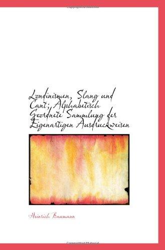Londinismen, Slang Und Cant; Alphabetisch Geordnete Sammlung Der Eigenartigen Ausdruckweisen (German Edition)