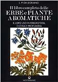 Il libro completo delle erbe e piante aromatiche. Il loro uso in erboristeria, cucina e profumeria