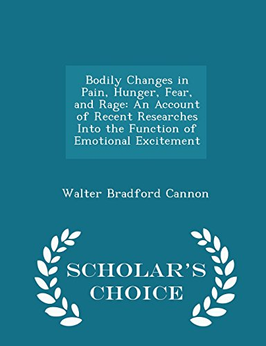 Bodily Changes in Pain, Hunger, Fear, and Rage: An Account of Recent Researches Into the Function of Emotional Excitement - Scholar's Choice Edition