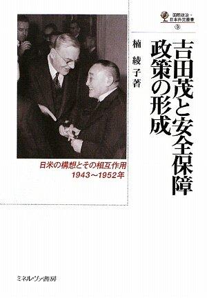 吉田茂と安全保障政策の形成―日米の構想とその相互作用1943~1952年 (国際政治・日本外交叢書)