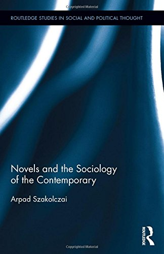 Novels and the Sociology of the Contemporary (Routledge Studies in Social and Political Thought)