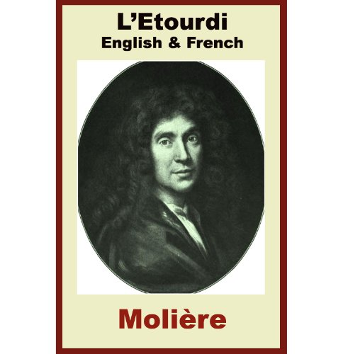Molière - L'Etourdi - French & English - French Vocabulary and French Grammar thru Paragraph by Paragraph Translation (French Edition)