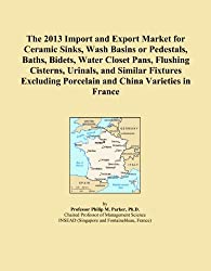 The 2013 Import and Export Market for Ceramic Sinks, Wash Basins or Pedestals, Baths, Bidets, Water Closet Pans, Flushing Cisterns, Urinals, and ... Porcelain and China Varieties in France