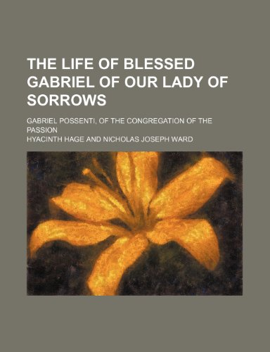 The Life of Blessed Gabriel of Our Lady of Sorrows; Gabriel Possenti, of the Congregation of the Passion
