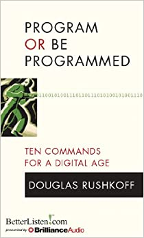 Program or Be Programmed: Ten Commands for a Digital Age: Douglas Rushkoff: 9781480512993: Amazon.com: Books
