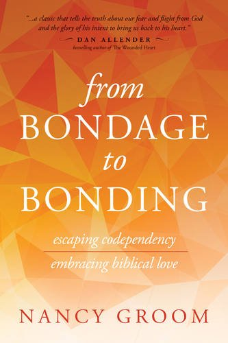 From Bondage to Bonding: A Working Guide to Recovery from Codependency and Other Injuries of the Heart (God's Design for the Family)