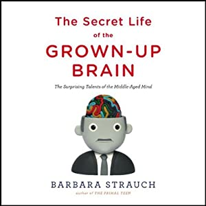The Secret Life of the Grown-Up Brain: The Surprising Talents of the Middle-Aged Mind | [Barbara Strauch]