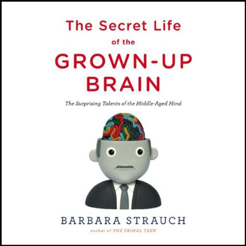 The Secret Life of the Grown-Up Brain - The Surprising Talents of the Middle-Aged Mind - Barbara Strauch