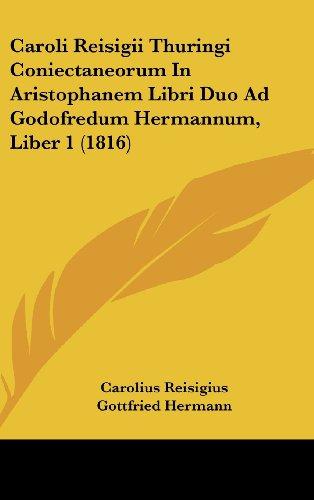 Caroli Reisigii Thuringi Coniectaneorum in Aristophanem Libri Duo Ad Godofredum Hermannum, Liber 1 (1816)