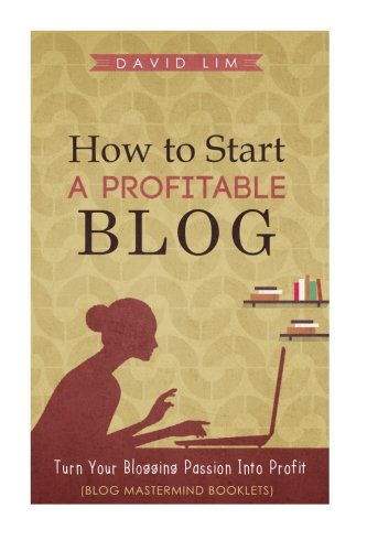 How To Start A Profitable Blog A Guide To Create Content That Rocks, Build Traffic, And Turn Your Blogging Passion Into Profit (How To Write Blog Posts That Go Viral Without Selling Out) [Lim, David] (Tapa Blanda)