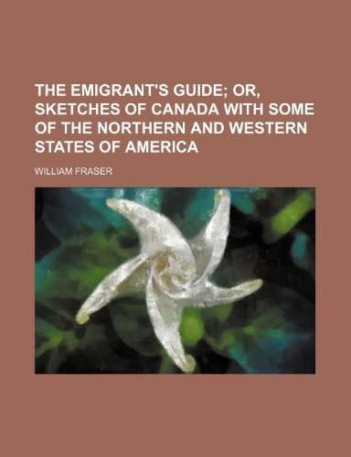 The Emigrant's Guide; Or, Sketches of Canada With Some of the Northern and Western States of America
