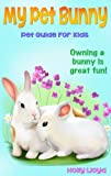 My Pet Bunny - Childrens Pet Guide for Rabbits: Easy to Read Kids eBook - Full of Bunny Pictures - Life Time of Fun! (Pet Guides for Children)