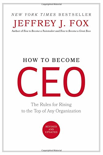 How to Become CEO: The Rules for Rising to the Top of Any Organization, Fox, Jeffrey J.