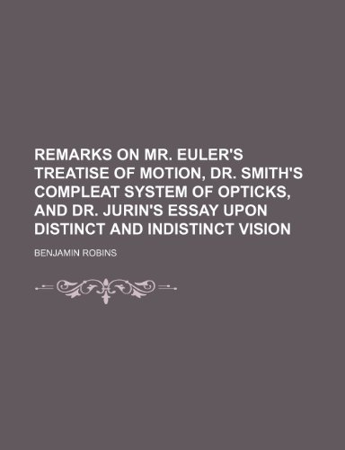 Remarks on Mr. Euler's Treatise of Motion, Dr. Smith's Compleat System of Opticks, and Dr. Jurin's Essay Upon Distinct and Indistinct Vision