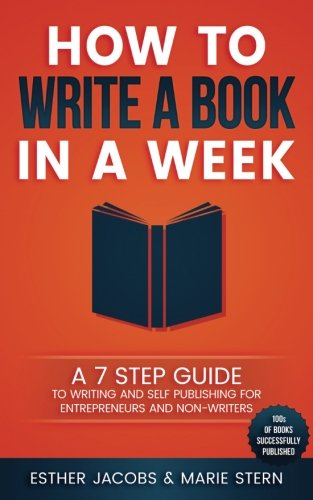 How to write a book in a week: A 7 step guide to writing and self publishing for entrepreneurs and non-writers