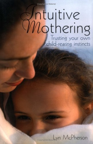 Intuitive Mothering: Trusting Your Own Child Rearing Instincts