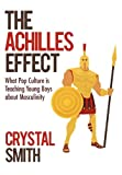 Crystal Smith The Achilles Effect: What Pop Culture is Teaching Young Boys about Masculinity