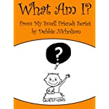 What Am I? : From My Small Friends Series by Debbie Nicholson